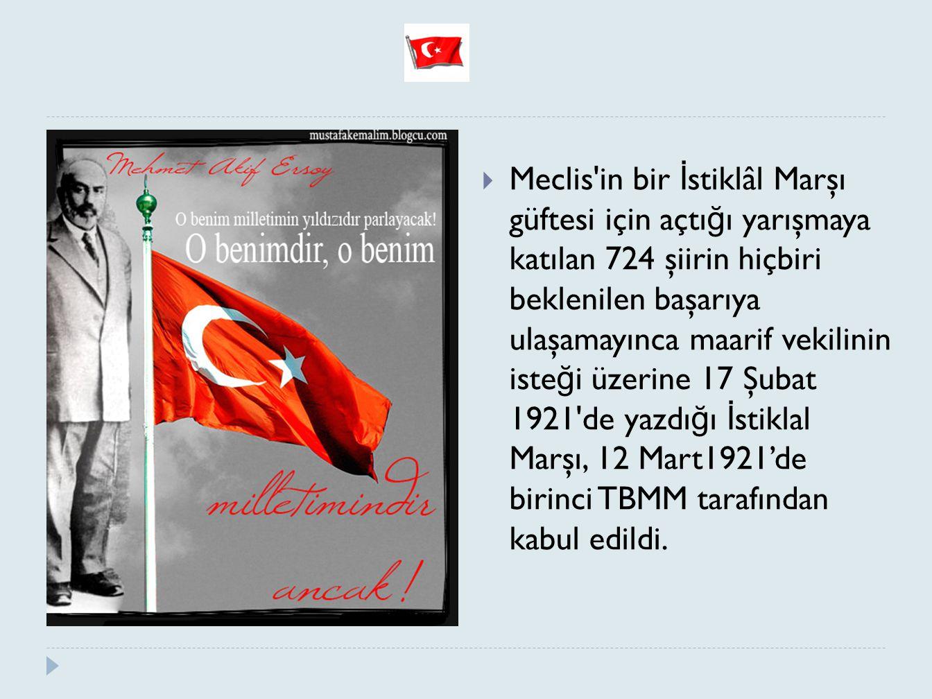 Meclis in bir İstiklâl Marşı güftesi için açtığı yarışmaya katılan 724 şiirin hiçbiri beklenilen başarıya ulaşamayınca maarif vekilinin isteği üzerine 17 Şubat 1921 de yazdığı İstiklal Marşı, 12 Mart1921'de birinci TBMM tarafından kabul edildi.
