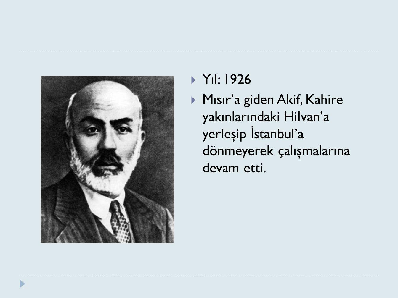 Yıl: 1926 Mısır'a giden Akif, Kahire yakınlarındaki Hilvan'a yerleşip İstanbul'a dönmeyerek çalışmalarına devam etti.