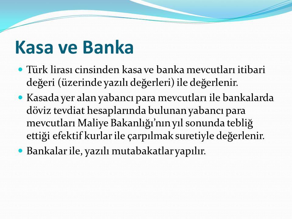 Kasa ve Banka Türk lirası cinsinden kasa ve banka mevcutları itibari değeri (üzerinde yazılı değerleri) ile değerlenir.