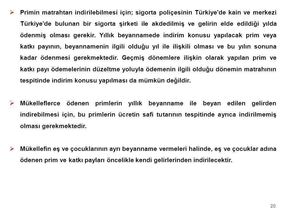 Primin matrahtan indirilebilmesi için; sigorta poliçesinin Türkiye de kain ve merkezi Türkiye de bulunan bir sigorta şirketi ile akdedilmiş ve gelirin elde edildiği yılda ödenmiş olması gerekir. Yıllık beyannamede indirim konusu yapılacak prim veya katkı payının, beyannamenin ilgili olduğu yıl ile ilişkili olması ve bu yılın sonuna kadar ödenmesi gerekmektedir. Geçmiş dönemlere ilişkin olarak yapılan prim ve katkı payı ödemelerinin düzeltme yoluyla ödemenin ilgili olduğu dönemin matrahının tespitinde indirim konusu yapılması da mümkün değildir.