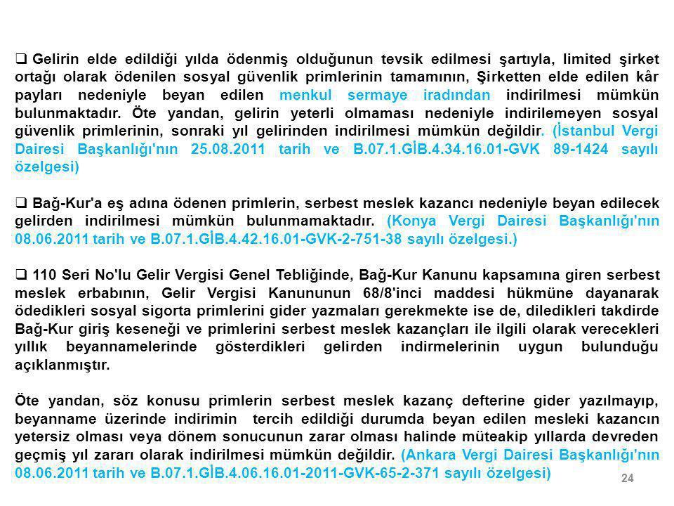 Gelirin elde edildiği yılda ödenmiş olduğunun tevsik edilmesi şartıyla, limited şirket ortağı olarak ödenilen sosyal güvenlik primlerinin tamamının, Şirketten elde edilen kâr payları nedeniyle beyan edilen menkul sermaye iradından indirilmesi mümkün bulunmaktadır. Öte yandan, gelirin yeterli olmaması nedeniyle indirilemeyen sosyal güvenlik primlerinin, sonraki yıl gelirinden indirilmesi mümkün değildir. (İstanbul Vergi Dairesi Başkanlığı nın 25.08.2011 tarih ve B.07.1.GİB.4.34.16.01-GVK 89-1424 sayılı özelgesi)