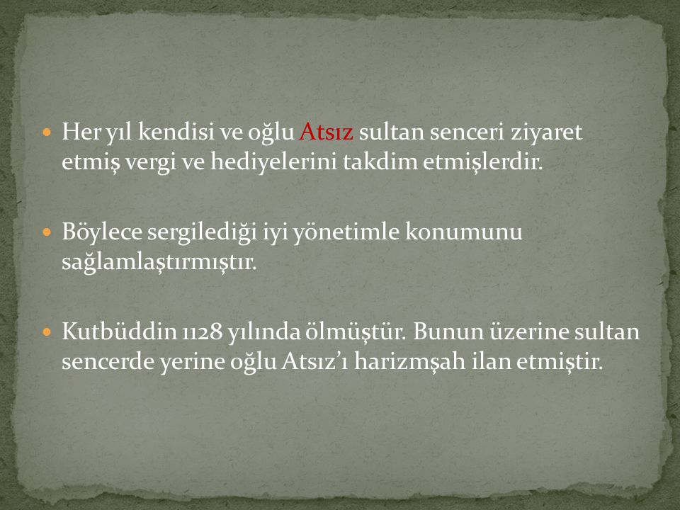 Her yıl kendisi ve oğlu Atsız sultan senceri ziyaret etmiş vergi ve hediyelerini takdim etmişlerdir.