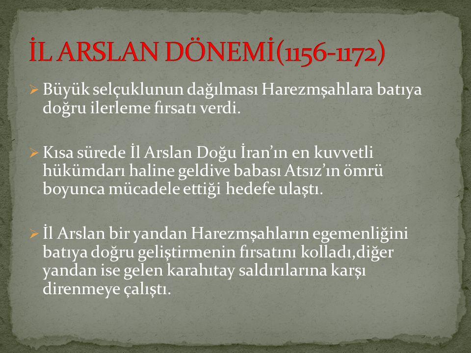 İL ARSLAN DÖNEMİ(1156-1172) Büyük selçuklunun dağılması Harezmşahlara batıya doğru ilerleme fırsatı verdi.