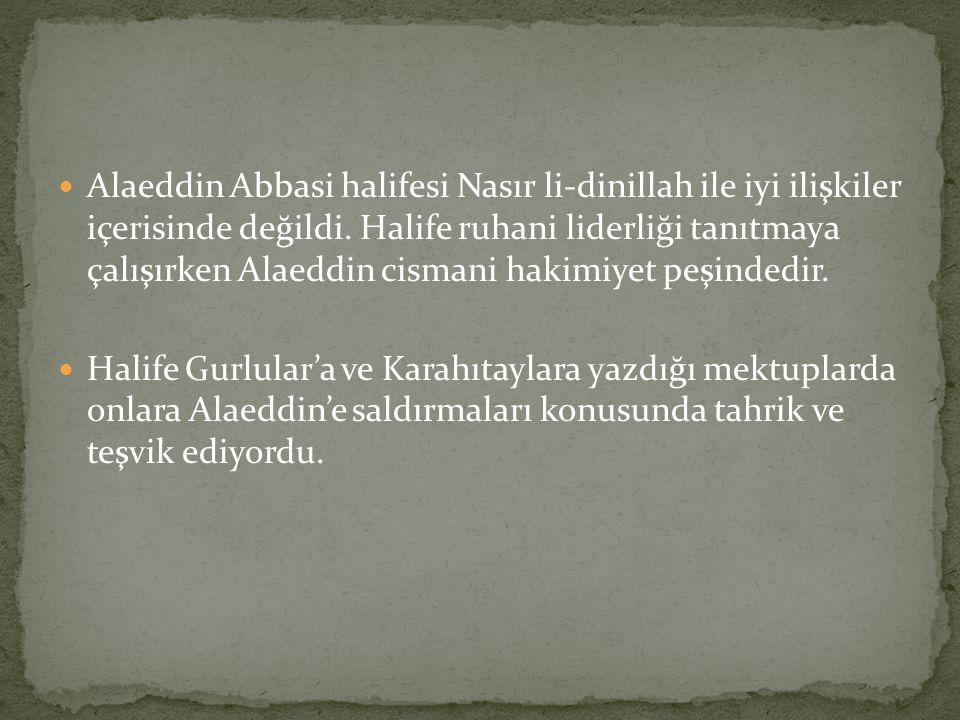 Alaeddin Abbasi halifesi Nasır li-dinillah ile iyi ilişkiler içerisinde değildi. Halife ruhani liderliği tanıtmaya çalışırken Alaeddin cismani hakimiyet peşindedir.