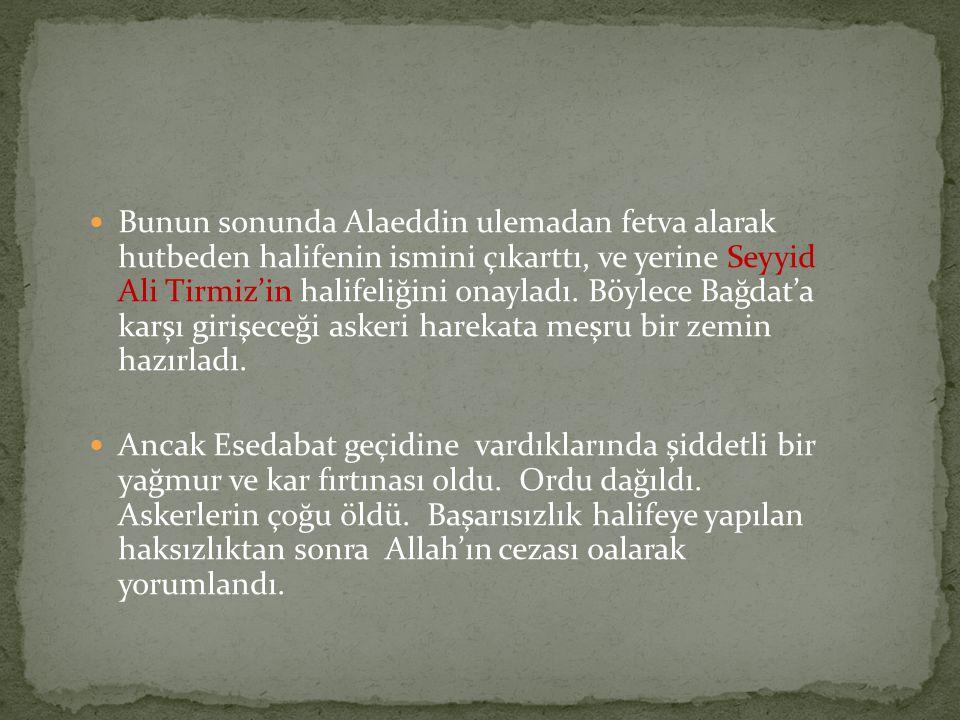 Bunun sonunda Alaeddin ulemadan fetva alarak hutbeden halifenin ismini çıkarttı, ve yerine Seyyid Ali Tirmiz'in halifeliğini onayladı. Böylece Bağdat'a karşı girişeceği askeri harekata meşru bir zemin hazırladı.