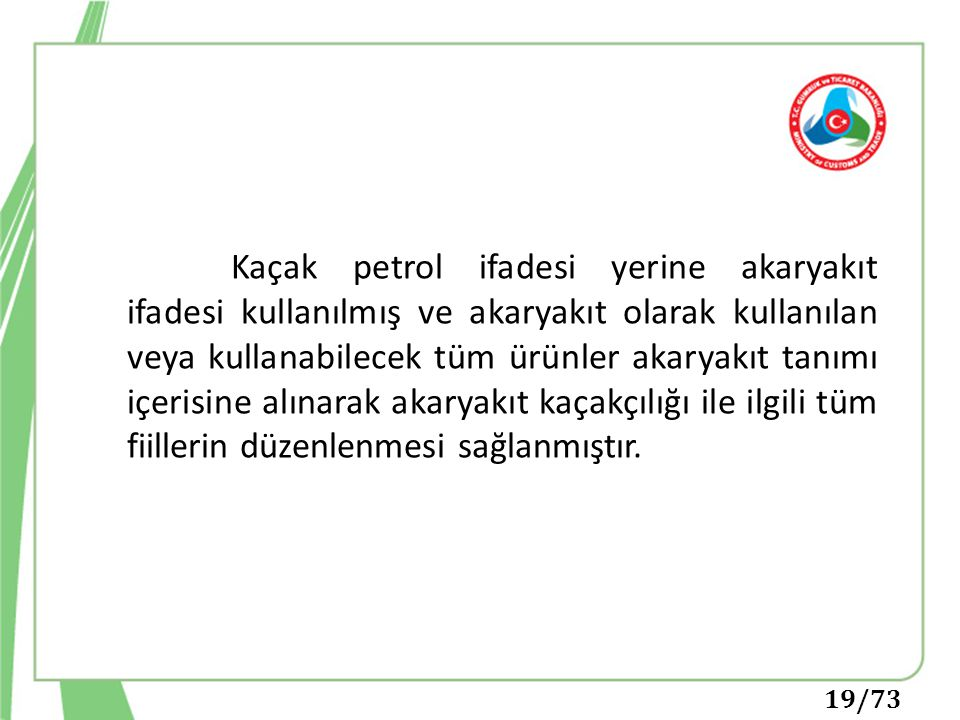 Kaçak petrol ifadesi yerine akaryakıt ifadesi kullanılmış ve akaryakıt olarak kullanılan veya kullanabilecek tüm ürünler akaryakıt tanımı içerisine alınarak akaryakıt kaçakçılığı ile ilgili tüm fiillerin düzenlenmesi sağlanmıştır.