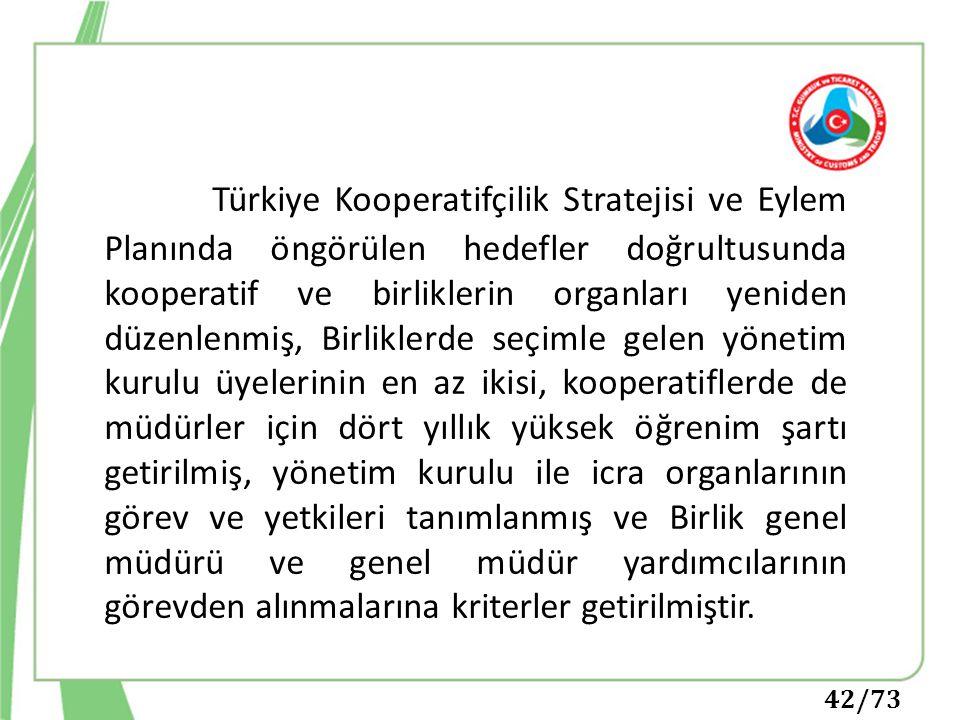 Türkiye Kooperatifçilik Stratejisi ve Eylem Planında öngörülen hedefler doğrultusunda kooperatif ve birliklerin organları yeniden düzenlenmiş, Birliklerde seçimle gelen yönetim kurulu üyelerinin en az ikisi, kooperatiflerde de müdürler için dört yıllık yüksek öğrenim şartı getirilmiş, yönetim kurulu ile icra organlarının görev ve yetkileri tanımlanmış ve Birlik genel müdürü ve genel müdür yardımcılarının görevden alınmalarına kriterler getirilmiştir.