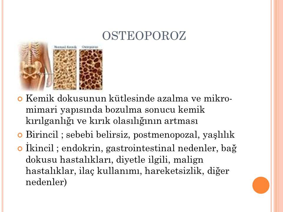 OSTEOPOROZ Kemik dokusunun kütlesinde azalma ve mikro- mimari yapısında bozulma sonucu kemik kırılganlığı ve kırık olasılığının artması.