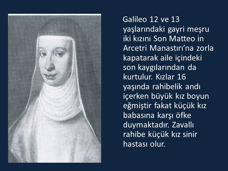 Galileo 12 ve 13 yaşlarındaki gayri meşru iki kızını Son Matteo in Arcetri Manastırı'na zorla kapatarak aile içindeki son kaygılarından da kurtulur.