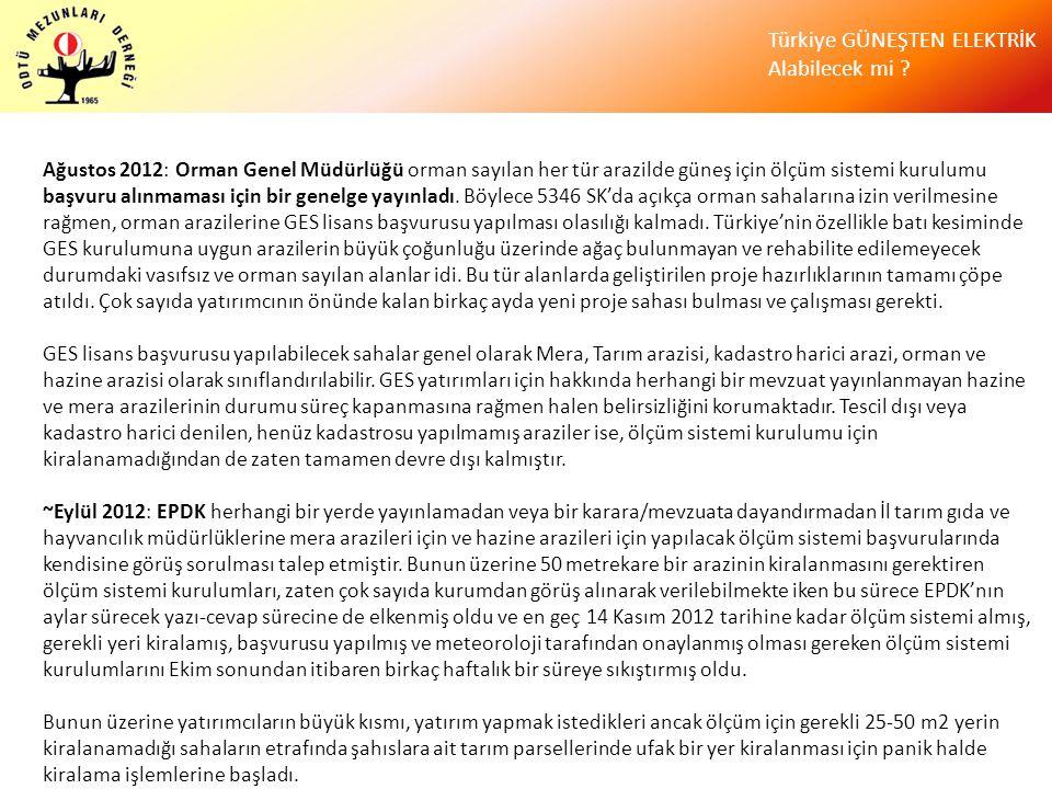Ağustos 2012: Orman Genel Müdürlüğü orman sayılan her tür arazilde güneş için ölçüm sistemi kurulumu başvuru alınmaması için bir genelge yayınladı. Böylece 5346 SK'da açıkça orman sahalarına izin verilmesine rağmen, orman arazilerine GES lisans başvurusu yapılması olasılığı kalmadı. Türkiye'nin özellikle batı kesiminde GES kurulumuna uygun arazilerin büyük çoğunluğu üzerinde ağaç bulunmayan ve rehabilite edilemeyecek durumdaki vasıfsız ve orman sayılan alanlar idi. Bu tür alanlarda geliştirilen proje hazırlıklarının tamamı çöpe atıldı. Çok sayıda yatırımcının önünde kalan birkaç ayda yeni proje sahası bulması ve çalışması gerekti.