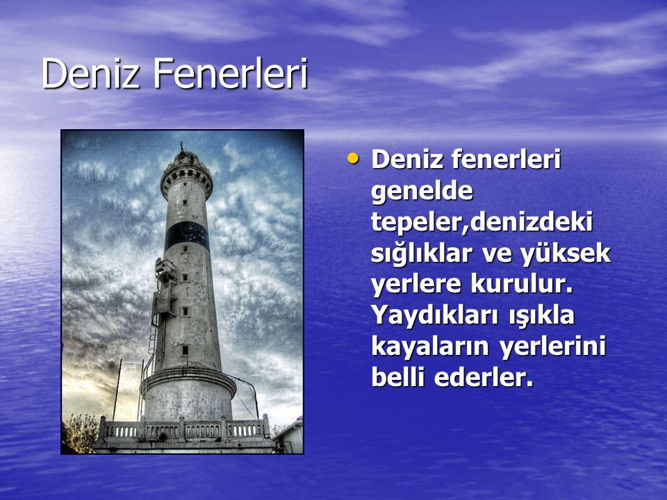 Deniz Fenerleri Deniz fenerleri genelde tepeler,denizdeki sığlıklar ve yüksek yerlere kurulur.