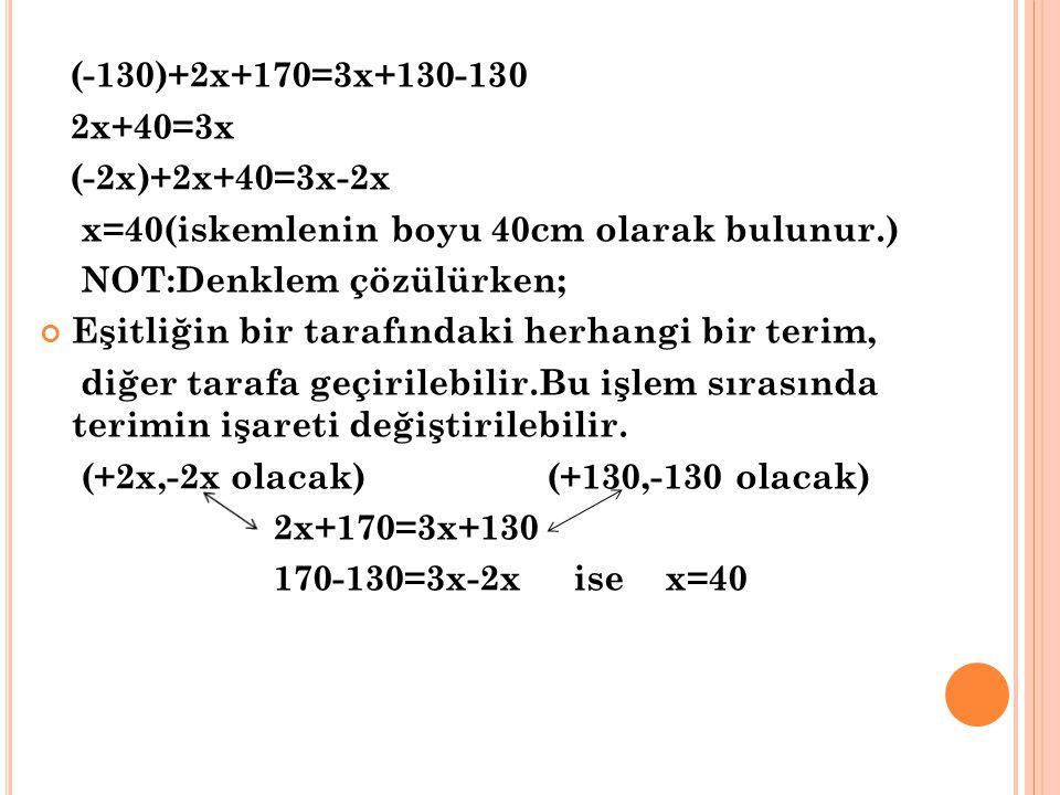 (-130)+2x+170=3x+130-130 2x+40=3x. (-2x)+2x+40=3x-2x. x=40(iskemlenin boyu 40cm olarak bulunur.) NOT:Denklem çözülürken;