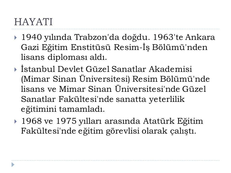 HAYATI 1940 yılında Trabzon da doğdu. 1963 te Ankara Gazi Eğitim Enstitüsü Resim-İş Bölümü nden lisans diploması aldı.