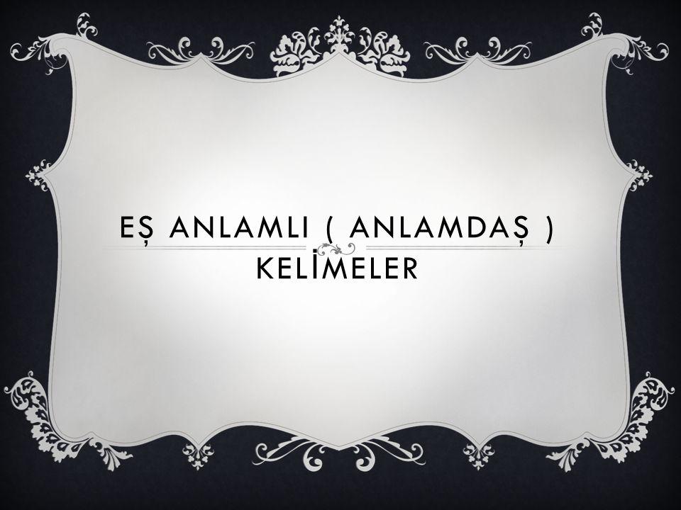 EŞ ANLAMLI ( ANLAMDAŞ ) KELİMELER