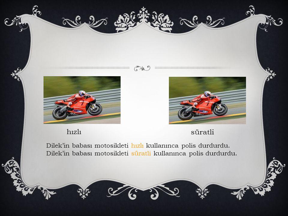 hızlı süratli. Dilek'in babası motosikleti hızlı kullanınca polis durdurdu.
