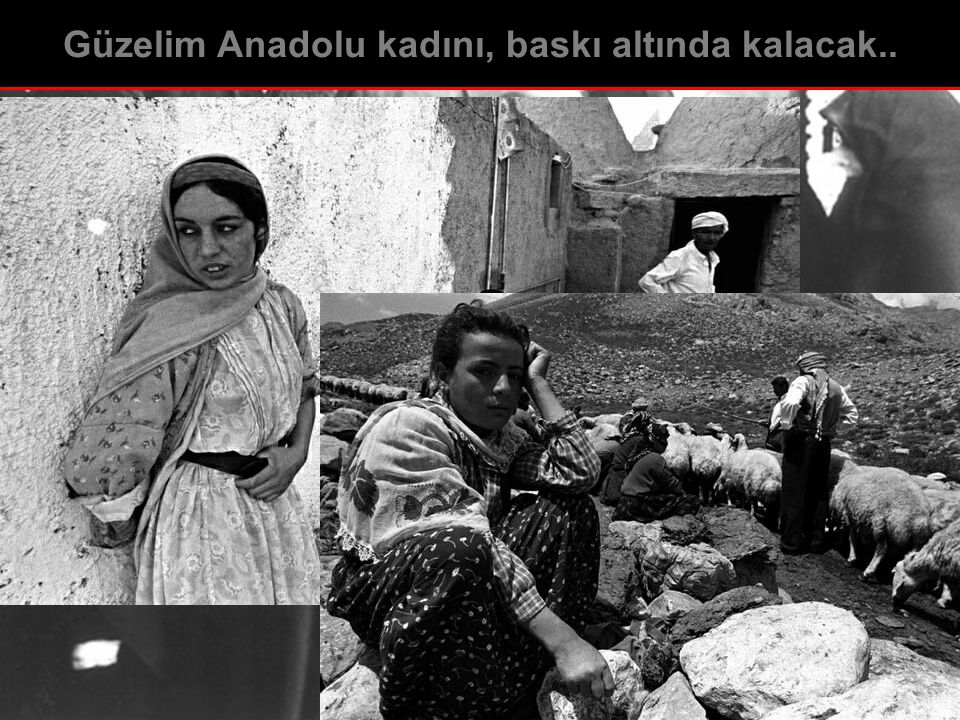 Güzelim Anadolu kadını, baskı altında kalacak..