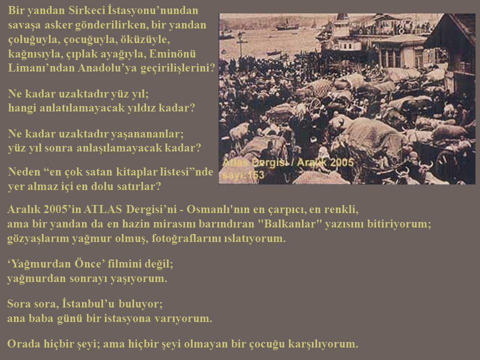 Bir yandan Sirkeci İstasyonu'nundan savaşa asker gönderilirken, bir yandan çoluğuyla, çocuğuyla, öküzüyle, kağnısıyla, çıplak ayağıyla, Eminönü Limanı'ndan Anadolu'ya geçirilişlerini