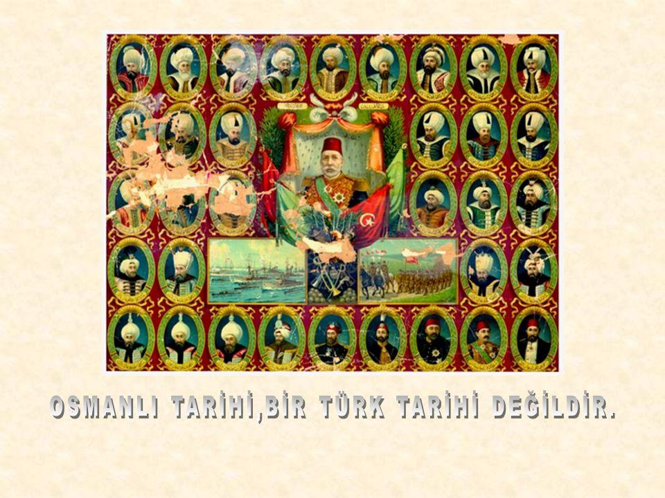 OSMANLI TARİHİ,BİR TÜRK TARİHİ DEĞİLDİR.