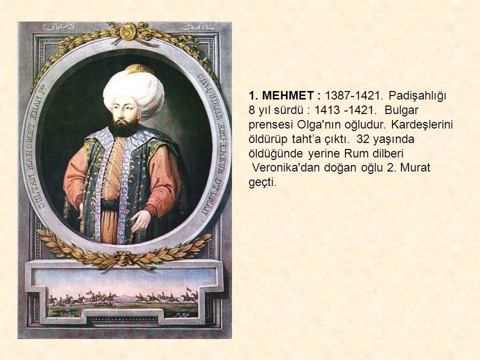 1. MEHMET : 1387-1421. Padişahlığı 8 yıl sürdü : 1413 -1421