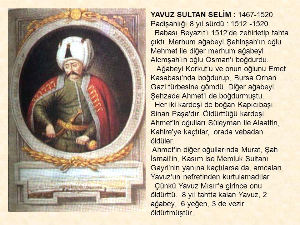 YAVUZ SULTAN SELİM : 1467-1520. Padişahlığı 8 yıl sürdü : 1512 -1520.