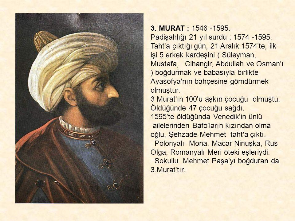 3. MURAT : 1546 -1595. Padişahlığı 21 yıl sürdü : 1574 -1595.