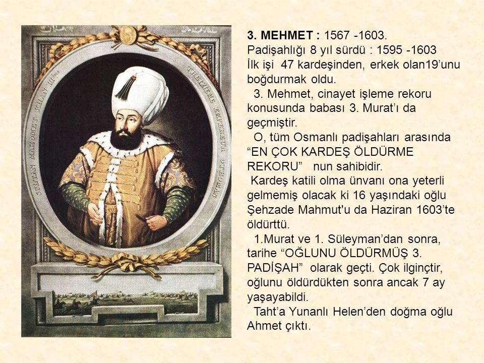 3. MEHMET : 1567 -1603. Padişahlığı 8 yıl sürdü : 1595 -1603. İlk işi 47 kardeşinden, erkek olan19'unu boğdurmak oldu.