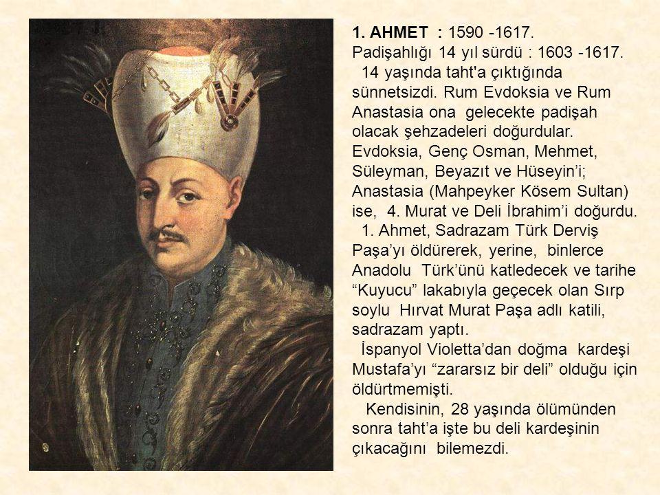 1. AHMET : 1590 -1617. Padişahlığı 14 yıl sürdü : 1603 -1617.