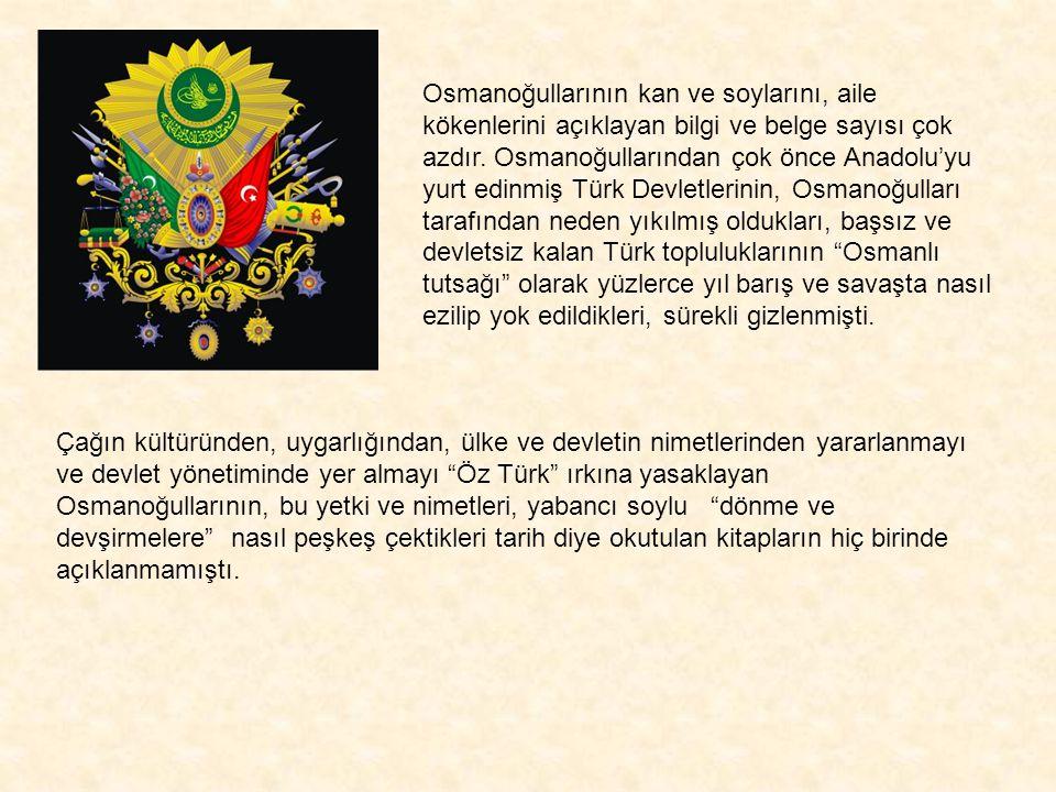Osmanoğullarının kan ve soylarını, aile kökenlerini açıklayan bilgi ve belge sayısı çok azdır. Osmanoğullarından çok önce Anadolu'yu yurt edinmiş Türk Devletlerinin, Osmanoğulları tarafından neden yıkılmış oldukları, başsız ve devletsiz kalan Türk topluluklarının Osmanlı tutsağı olarak yüzlerce yıl barış ve savaşta nasıl ezilip yok edildikleri, sürekli gizlenmişti.