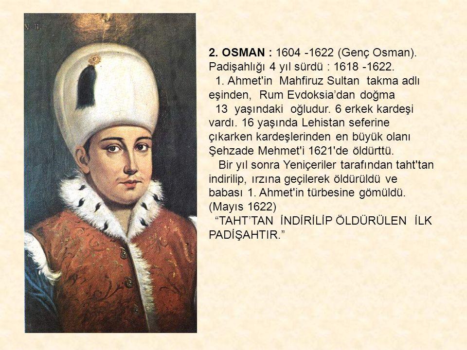 2. OSMAN : 1604 -1622 (Genç Osman). Padişahlığı 4 yıl sürdü : 1618 -1622.