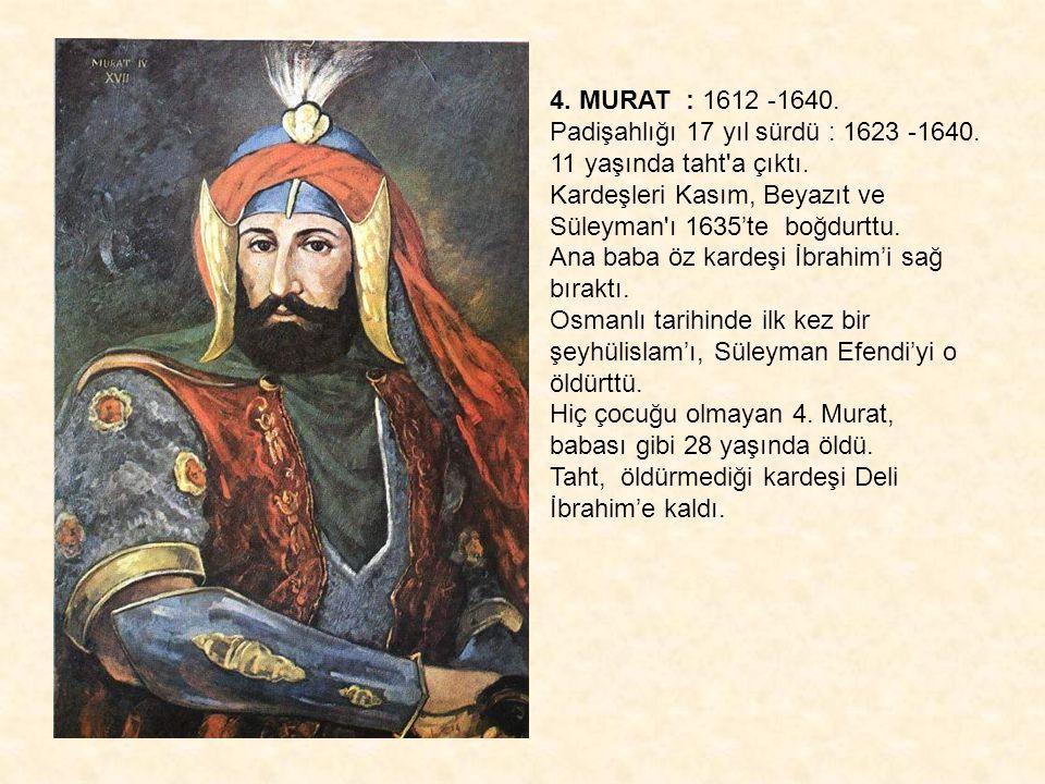 4. MURAT : 1612 -1640. Padişahlığı 17 yıl sürdü : 1623 -1640. 11 yaşında taht a çıktı. Kardeşleri Kasım, Beyazıt ve Süleyman ı 1635'te boğdurttu.