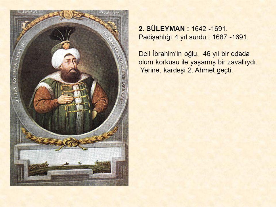 2. SÜLEYMAN : 1642 -1691. Padişahlığı 4 yıl sürdü : 1687 -1691.