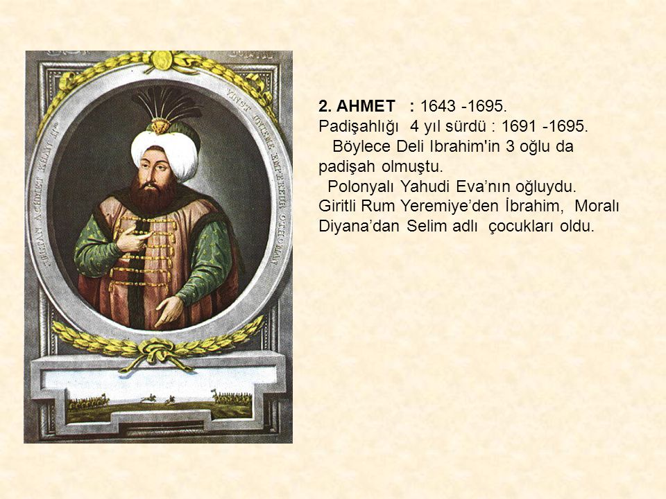 2. AHMET : 1643 -1695. Padişahlığı 4 yıl sürdü : 1691 -1695. Böylece Deli Ibrahim in 3 oğlu da padişah olmuştu.