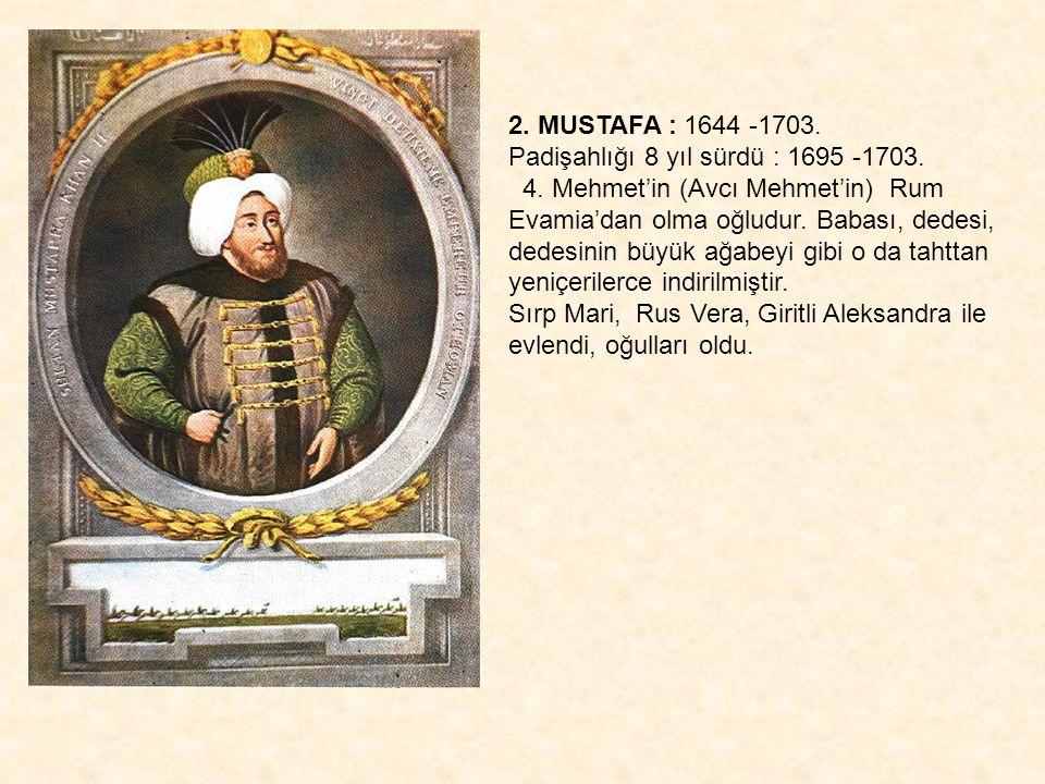 2. MUSTAFA : 1644 -1703. Padişahlığı 8 yıl sürdü : 1695 -1703. 4. Mehmet'in (Avcı Mehmet'in) Rum Evamia'dan olma oğludur. Babası, dedesi,