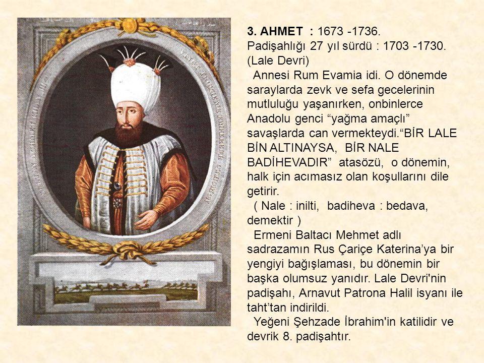 3. AHMET : 1673 -1736. Padişahlığı 27 yıl sürdü : 1703 -1730. (Lale Devri) Annesi Rum Evamia idi. O dönemde saraylarda zevk ve sefa gecelerinin.
