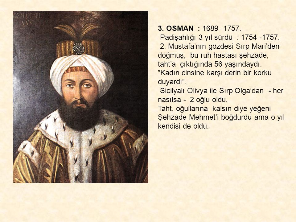 3. OSMAN : 1689 -1757. Padişahlığı 3 yıl sürdü : 1754 -1757.