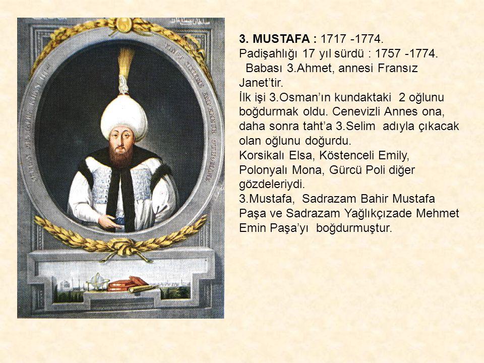 3. MUSTAFA : 1717 -1774. Padişahlığı 17 yıl sürdü : 1757 -1774. Babası 3.Ahmet, annesi Fransız Janet'tir.
