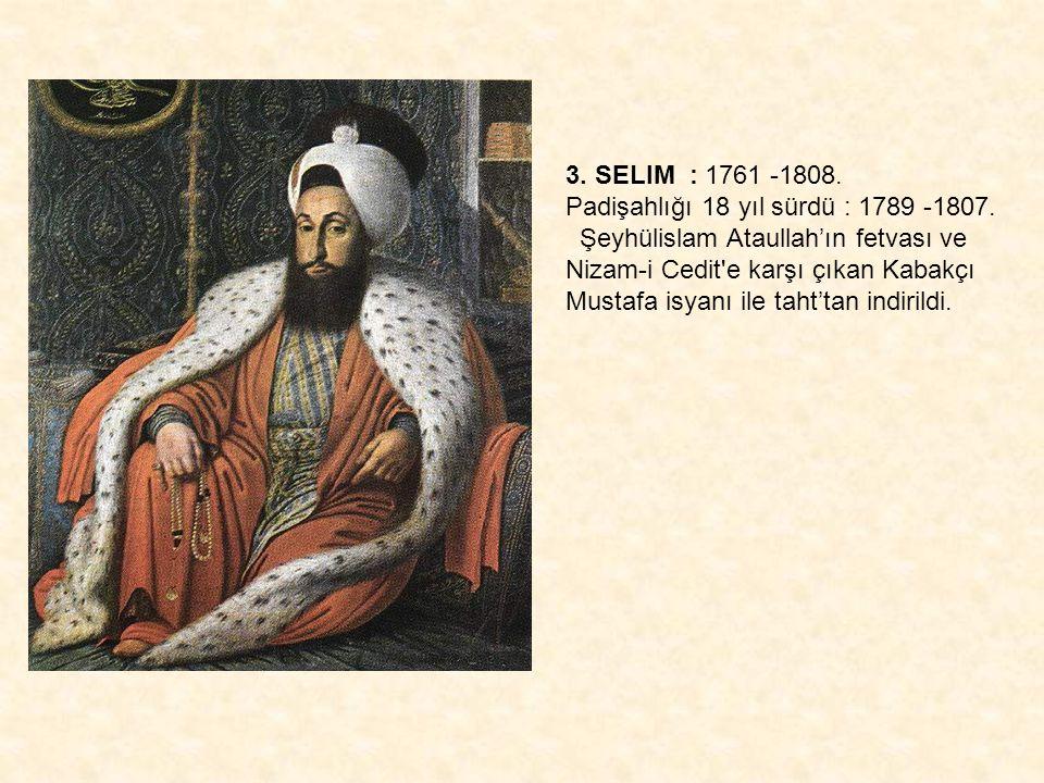 3. SELIM : 1761 -1808. Padişahlığı 18 yıl sürdü : 1789 -1807. Şeyhülislam Ataullah'ın fetvası ve Nizam-i Cedit e karşı çıkan Kabakçı.