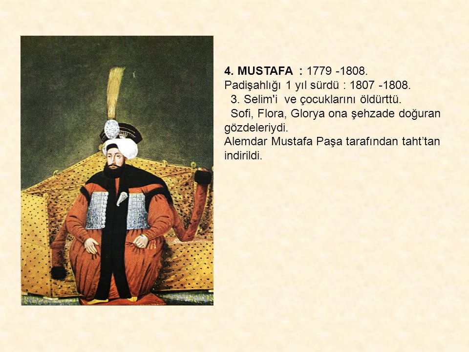 4. MUSTAFA : 1779 -1808. Padişahlığı 1 yıl sürdü : 1807 -1808. 3. Selim i ve çocuklarını öldürttü.