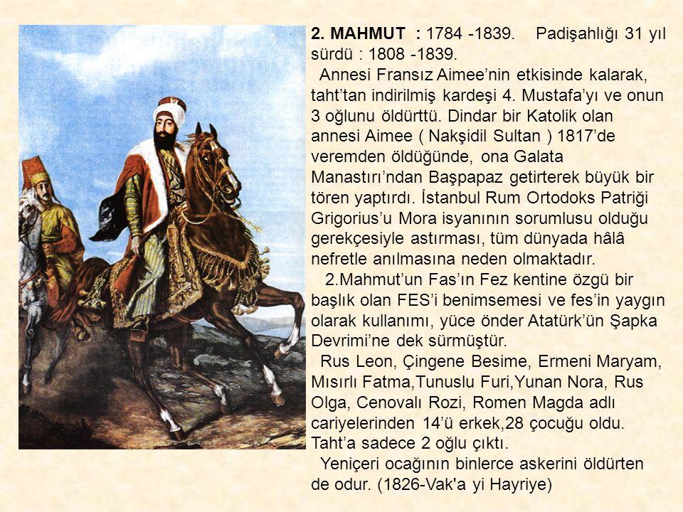 2. MAHMUT : 1784 -1839. Padişahlığı 31 yıl sürdü : 1808 -1839.