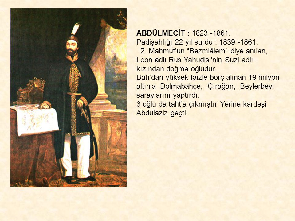 ABDÜLMECİT : 1823 -1861. Padişahlığı 22 yıl sürdü : 1839 -1861. 2. Mahmut un Bezmiâlem diye anılan, Leon adlı Rus Yahudisi'nin Suzi adlı.