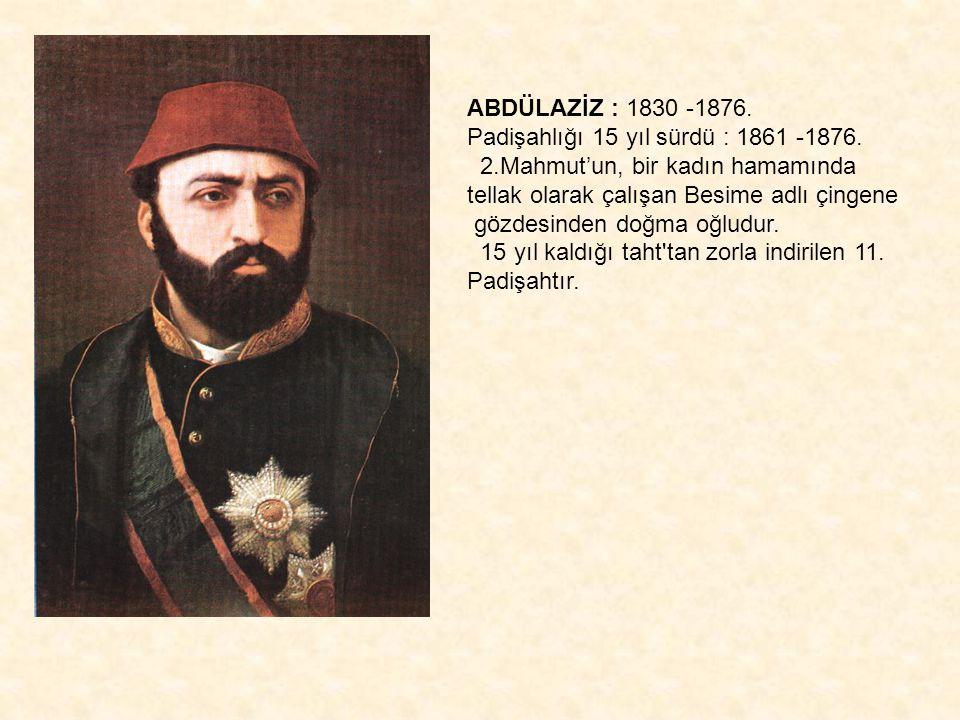 ABDÜLAZİZ : 1830 -1876. Padişahlığı 15 yıl sürdü : 1861 -1876. 2.Mahmut'un, bir kadın hamamında tellak olarak çalışan Besime adlı çingene.