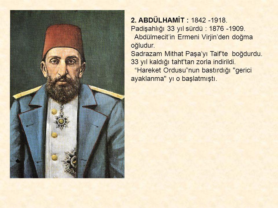 2. ABDÜLHAMİT : 1842 -1918. Padişahlığı 33 yıl sürdü : 1876 -1909. Abdülmecit'in Ermeni Virjin'den doğma oğludur.