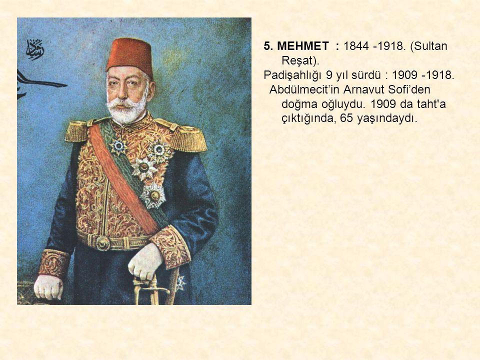 5. MEHMET : 1844 -1918. (Sultan Reşat).