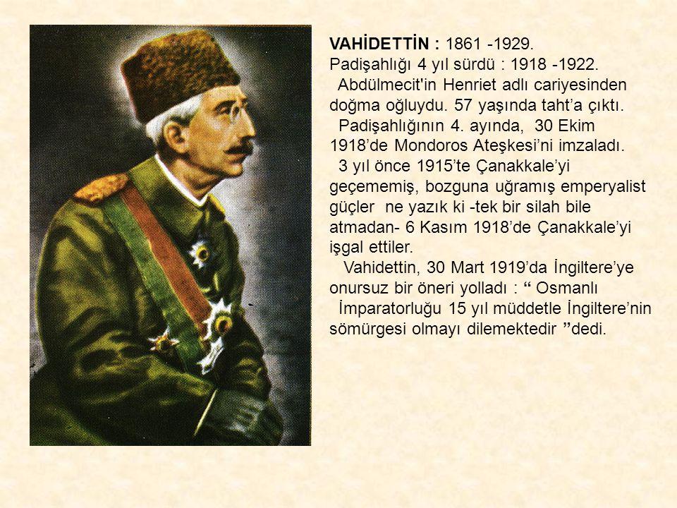 VAHİDETTİN : 1861 -1929. Padişahlığı 4 yıl sürdü : 1918 -1922. Abdülmecit in Henriet adlı cariyesinden doğma oğluydu. 57 yaşında taht'a çıktı.