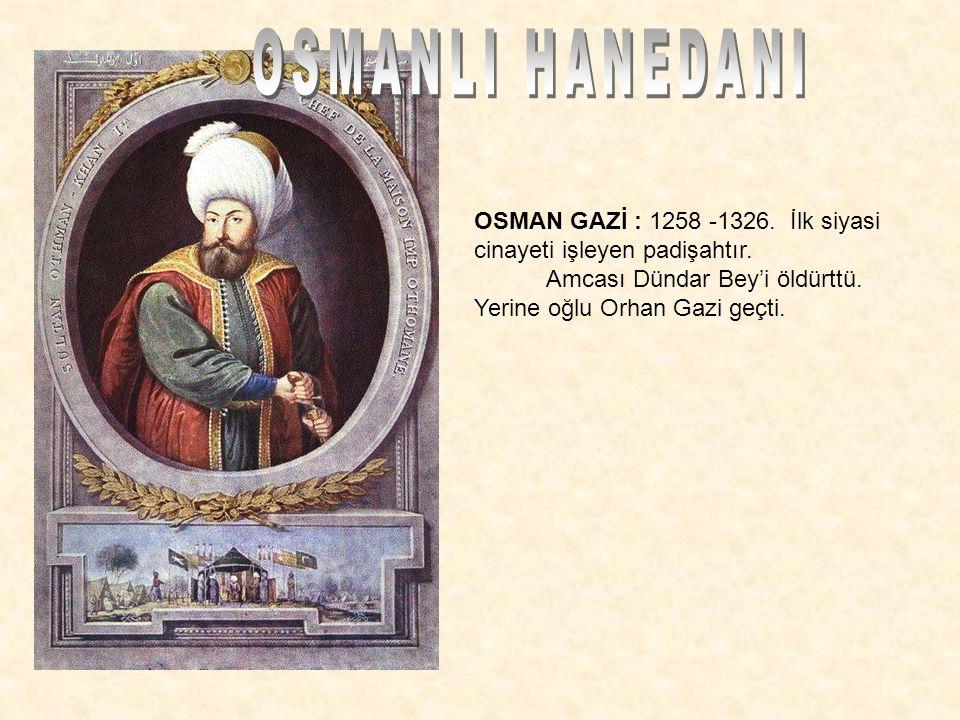 OSMANLI HANEDANI OSMAN GAZİ : 1258 -1326. İlk siyasi cinayeti işleyen padişahtır.