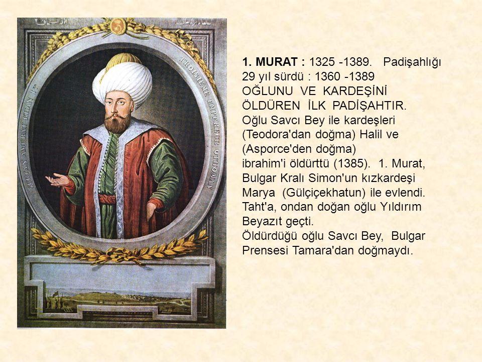 1. MURAT : 1325 -1389. Padişahlığı 29 yıl sürdü : 1360 -1389