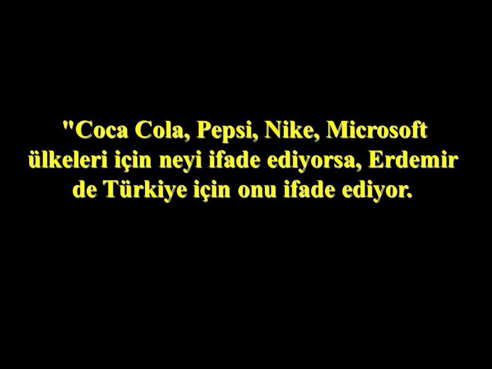 Coca Cola, Pepsi, Nike, Microsoft ülkeleri için neyi ifade ediyorsa, Erdemir de Türkiye için onu ifade ediyor.
