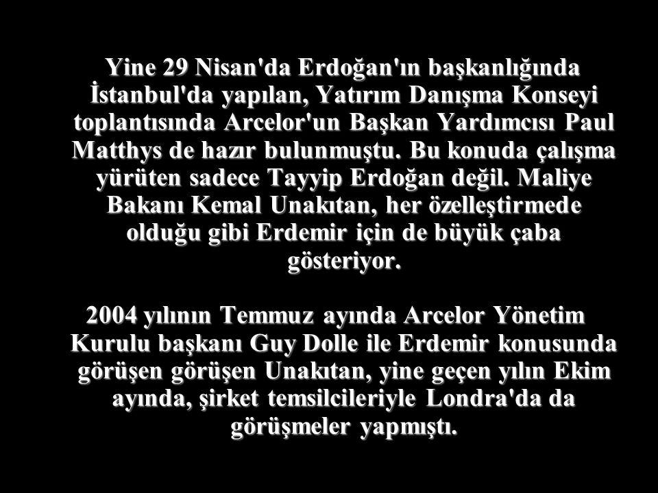 Yine 29 Nisan da Erdoğan ın başkanlığında İstanbul da yapılan, Yatırım Danışma Konseyi toplantısında Arcelor un Başkan Yardımcısı Paul Matthys de hazır bulunmuştu. Bu konuda çalışma yürüten sadece Tayyip Erdoğan değil. Maliye Bakanı Kemal Unakıtan, her özelleştirmede olduğu gibi Erdemir için de büyük çaba gösteriyor.