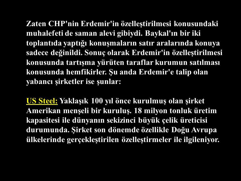 Zaten CHP nin Erdemir in özelleştirilmesi konusundaki muhalefeti de saman alevi gibiydi. Baykal ın bir iki toplantıda yaptığı konuşmaların satır aralarında konuya sadece değinildi. Sonuç olarak Erdemir in özelleştirilmesi konusunda tartışma yürüten taraflar kurumun satılması konusunda hemfikirler. Şu anda Erdemir e talip olan yabancı şirketler ise şunlar:
