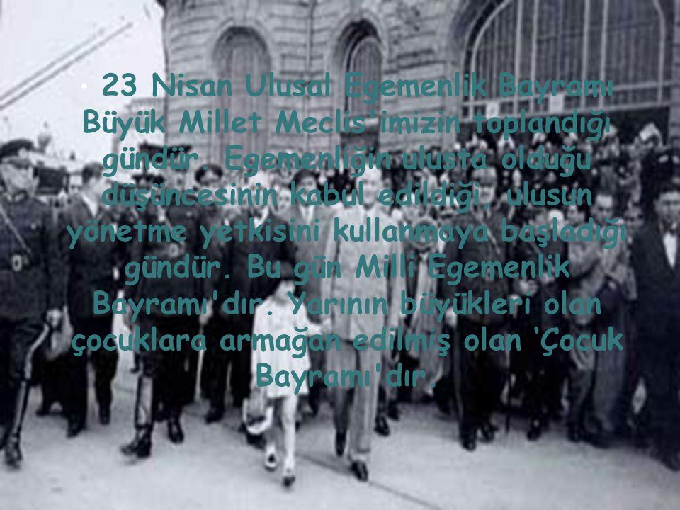 23 Nisan Ulusal Egemenlik Bayramı Büyük Millet Meclis imizin toplandığı gündür.